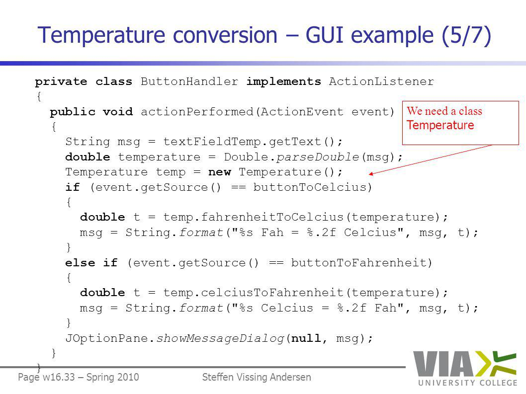 Page w16.33 – Spring 2010Steffen Vissing Andersen Temperature conversion – GUI example (5/7) private class ButtonHandler implements ActionListener { public void actionPerformed(ActionEvent event) { String msg = textFieldTemp.getText(); double temperature = Double.parseDouble(msg); Temperature temp = new Temperature(); if (event.getSource() == buttonToCelcius) { double t = temp.fahrenheitToCelcius(temperature); msg = String.format( %s Fah = %.2f Celcius , msg, t); } else if (event.getSource() == buttonToFahrenheit) { double t = temp.celciusToFahrenheit(temperature); msg = String.format( %s Celcius = %.2f Fah , msg, t); } JOptionPane.showMessageDialog(null, msg); } We need a class Temperature