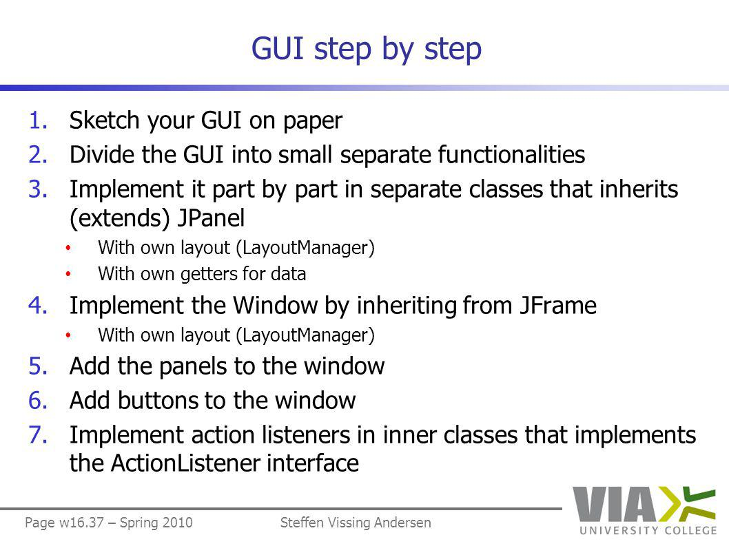 Page w16.37 – Spring 2010Steffen Vissing Andersen GUI step by step 1.Sketch your GUI on paper 2.Divide the GUI into small separate functionalities 3.Implement it part by part in separate classes that inherits (extends) JPanel With own layout (LayoutManager) With own getters for data 4.Implement the Window by inheriting from JFrame With own layout (LayoutManager) 5.Add the panels to the window 6.Add buttons to the window 7.Implement action listeners in inner classes that implements the ActionListener interface