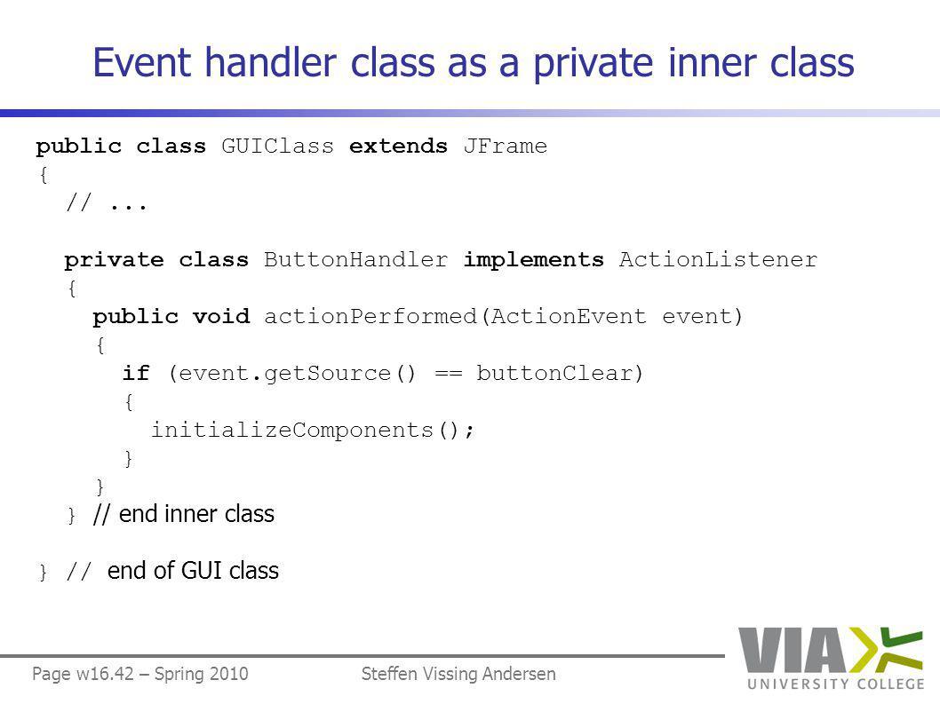 Page w16.42 – Spring 2010Steffen Vissing Andersen Event handler class as a private inner class public class GUIClass extends JFrame { //...