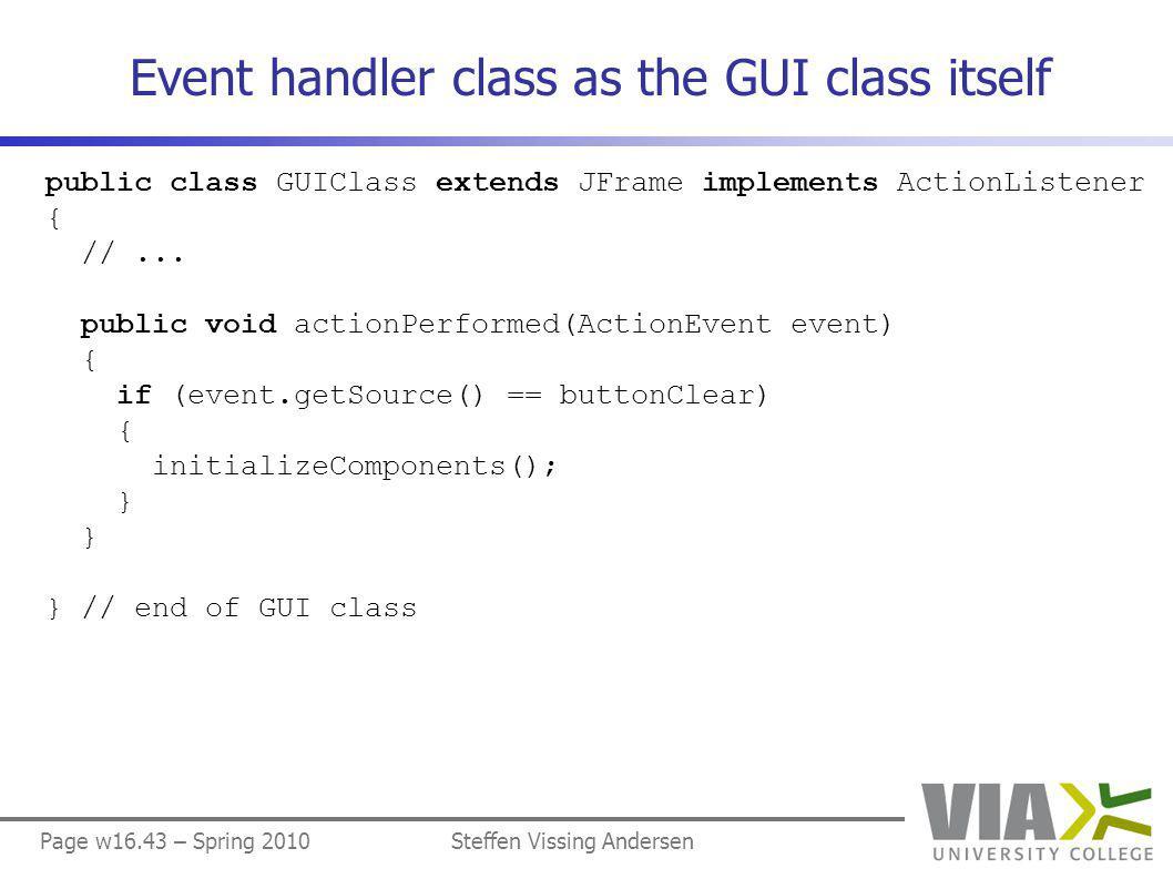 Page w16.43 – Spring 2010Steffen Vissing Andersen Event handler class as the GUI class itself public class GUIClass extends JFrame implements ActionListener { //...