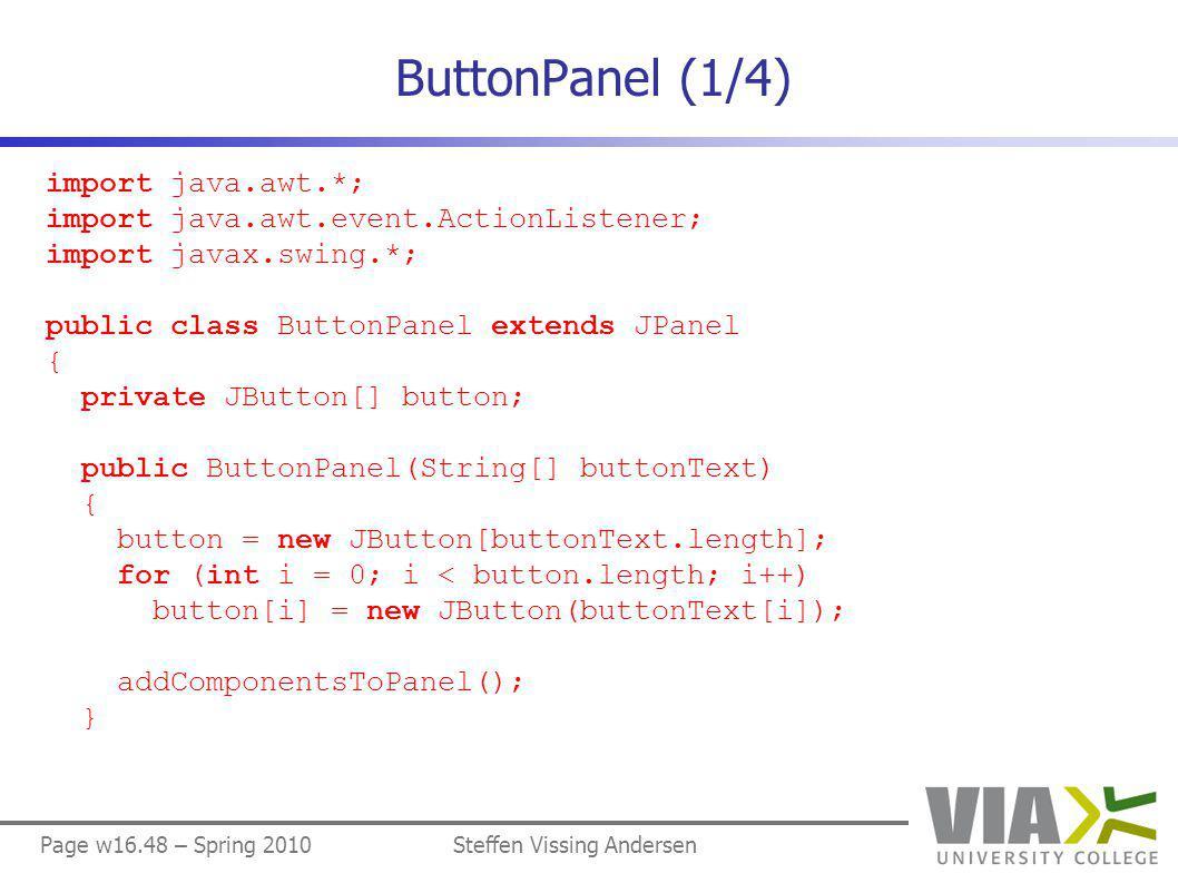 Page w16.48 – Spring 2010Steffen Vissing Andersen ButtonPanel (1/4) import java.awt.*; import java.awt.event.ActionListener; import javax.swing.*; public class ButtonPanel extends JPanel { private JButton[] button; public ButtonPanel(String[] buttonText) { button = new JButton[buttonText.length]; for (int i = 0; i < button.length; i++) button[i] = new JButton(buttonText[i]); addComponentsToPanel(); }
