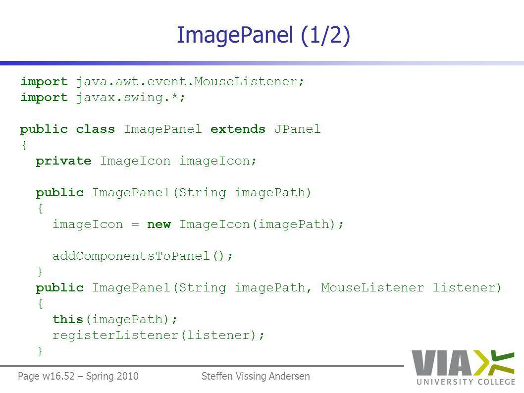 Page w16.52 – Spring 2010Steffen Vissing Andersen ImagePanel (1/2) import java.awt.event.MouseListener; import javax.swing.*; public class ImagePanel extends JPanel { private ImageIcon imageIcon; public ImagePanel(String imagePath) { imageIcon = new ImageIcon(imagePath); addComponentsToPanel(); } public ImagePanel(String imagePath, MouseListener listener) { this(imagePath); registerListener(listener); }