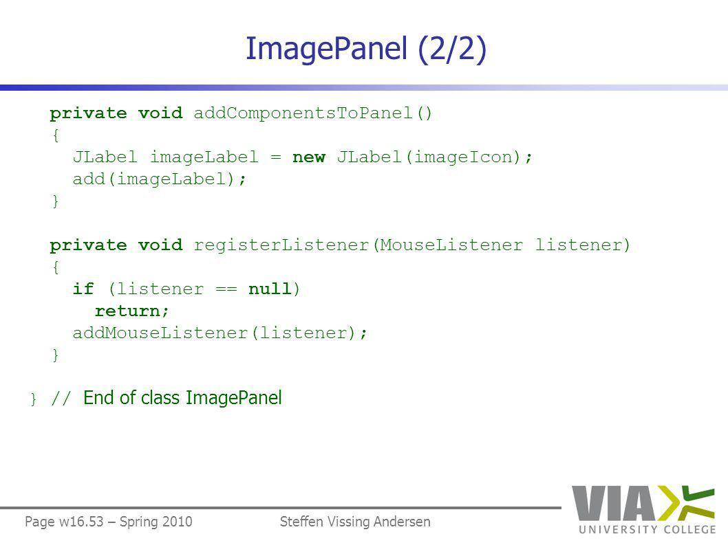 Page w16.53 – Spring 2010Steffen Vissing Andersen ImagePanel (2/2) private void addComponentsToPanel() { JLabel imageLabel = new JLabel(imageIcon); add(imageLabel); } private void registerListener(MouseListener listener) { if (listener == null) return; addMouseListener(listener); } } // End of class ImagePanel