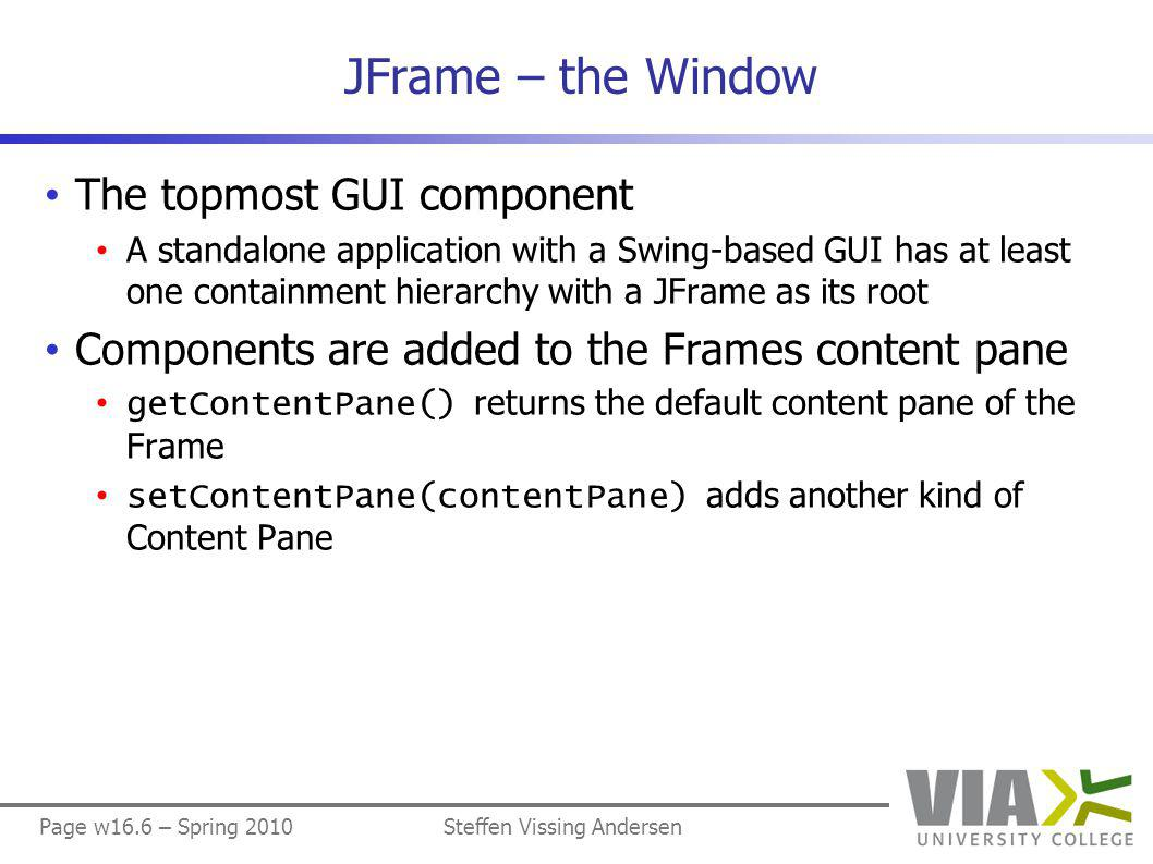 Page w16.7 – Spring 2010Steffen Vissing Andersen An Example: A simple window (compostition) import javax.swing.JFrame; public class ASimpleWindow1 { private JFrame win; public ASimpleWindow1() { win = new JFrame( A Simple window ); win.setSize(400, 300); win.setVisible(true); // Specify what happens when the window are closed // Exit the application win.setDefaultCloseOperation(JFrame.EXIT_ON_CLOSE); }