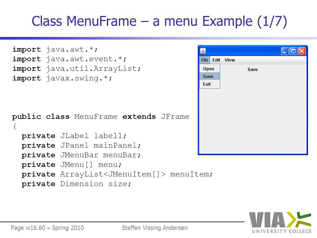 Page w16.60 – Spring 2010Steffen Vissing Andersen Class MenuFrame – a menu Example (1/7) import java.awt.*; import java.awt.event.*; import java.util.ArrayList; import javax.swing.*; public class MenuFrame extends JFrame { private JLabel label1; private JPanel mainPanel; private JMenuBar menuBar; private JMenu[] menu; private ArrayList menuItem; private Dimension size;