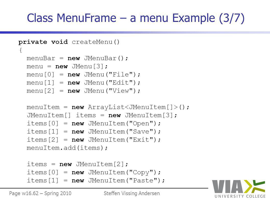Page w16.62 – Spring 2010Steffen Vissing Andersen Class MenuFrame – a menu Example (3/7) private void createMenu() { menuBar = new JMenuBar(); menu = new JMenu[3]; menu[0] = new JMenu( File ); menu[1] = new JMenu( Edit ); menu[2] = new JMenu( View ); menuItem = new ArrayList (); JMenuItem[] items = new JMenuItem[3]; items[0] = new JMenuItem( Open ); items[1] = new JMenuItem( Save ); items[2] = new JMenuItem( Exit ); menuItem.add(items); items = new JMenuItem[2]; items[0] = new JMenuItem( Copy ); items[1] = new JMenuItem( Paste );