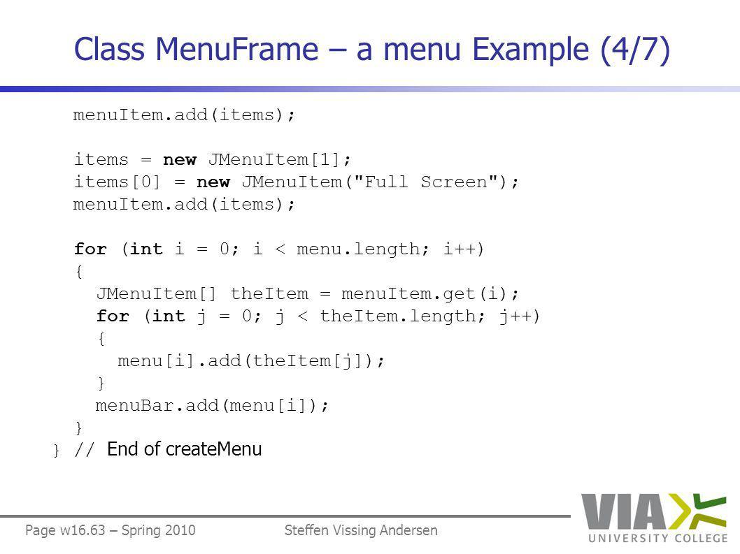 Page w16.63 – Spring 2010Steffen Vissing Andersen Class MenuFrame – a menu Example (4/7) menuItem.add(items); items = new JMenuItem[1]; items[0] = new JMenuItem( Full Screen ); menuItem.add(items); for (int i = 0; i < menu.length; i++) { JMenuItem[] theItem = menuItem.get(i); for (int j = 0; j < theItem.length; j++) { menu[i].add(theItem[j]); } menuBar.add(menu[i]); } } // End of createMenu