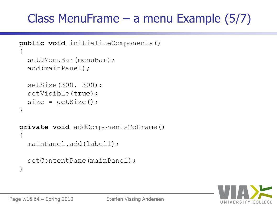 Page w16.64 – Spring 2010Steffen Vissing Andersen Class MenuFrame – a menu Example (5/7) public void initializeComponents() { setJMenuBar(menuBar); add(mainPanel); setSize(300, 300); setVisible(true); size = getSize(); } private void addComponentsToFrame() { mainPanel.add(label1); setContentPane(mainPanel); }