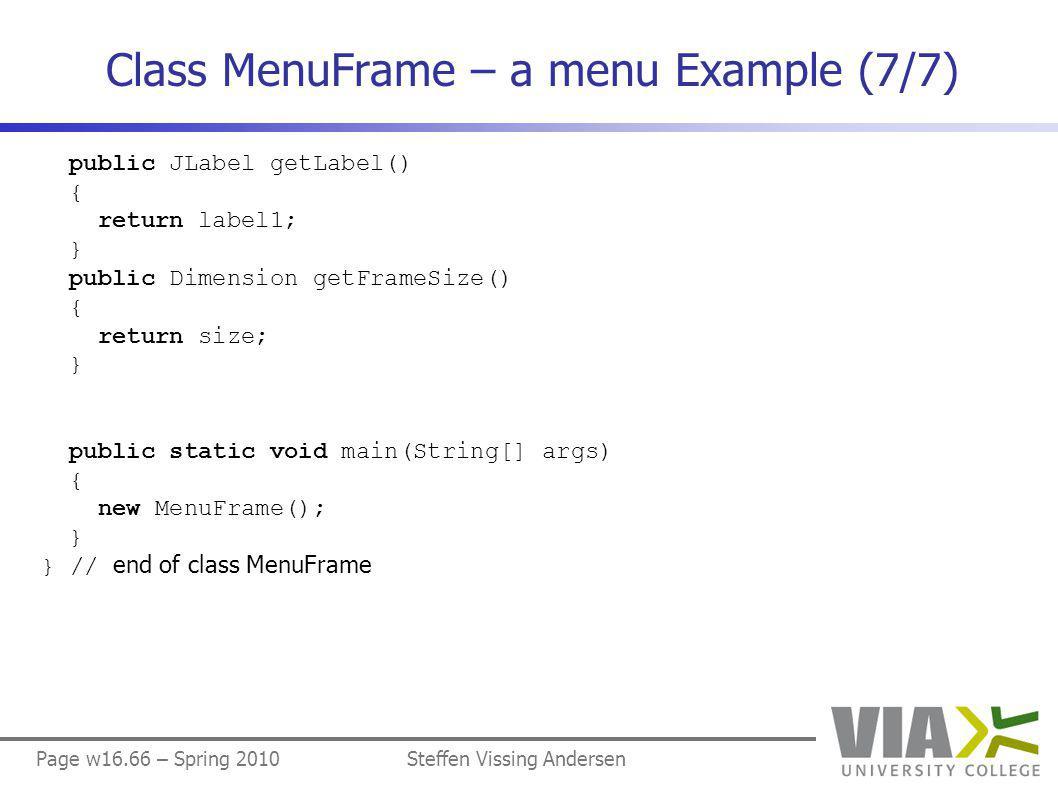 Page w16.66 – Spring 2010Steffen Vissing Andersen Class MenuFrame – a menu Example (7/7) public JLabel getLabel() { return label1; } public Dimension getFrameSize() { return size; } public static void main(String[] args) { new MenuFrame(); } } // end of class MenuFrame