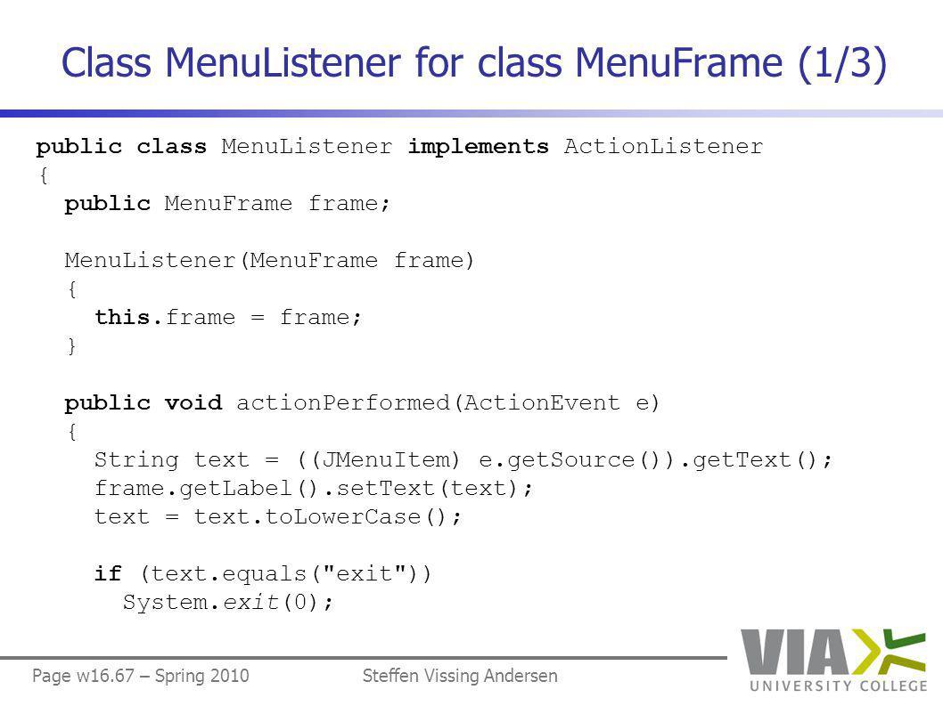 Page w16.67 – Spring 2010Steffen Vissing Andersen Class MenuListener for class MenuFrame (1/3) public class MenuListener implements ActionListener { public MenuFrame frame; MenuListener(MenuFrame frame) { this.frame = frame; } public void actionPerformed(ActionEvent e) { String text = ((JMenuItem) e.getSource()).getText(); frame.getLabel().setText(text); text = text.toLowerCase(); if (text.equals( exit )) System.exit(0);
