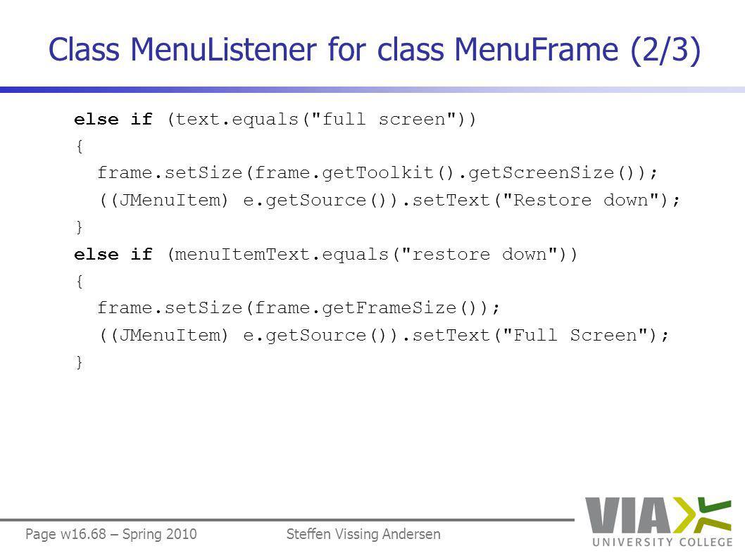 Page w16.68 – Spring 2010Steffen Vissing Andersen Class MenuListener for class MenuFrame (2/3) else if (text.equals( full screen )) { frame.setSize(frame.getToolkit().getScreenSize()); ((JMenuItem) e.getSource()).setText( Restore down ); } else if (menuItemText.equals( restore down )) { frame.setSize(frame.getFrameSize()); ((JMenuItem) e.getSource()).setText( Full Screen ); }