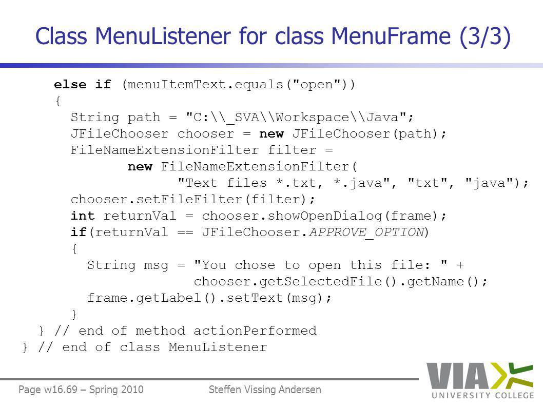 Page w16.69 – Spring 2010Steffen Vissing Andersen Class MenuListener for class MenuFrame (3/3) else if (menuItemText.equals( open )) { String path = C:\\_SVA\\Workspace\\Java ; JFileChooser chooser = new JFileChooser(path); FileNameExtensionFilter filter = new FileNameExtensionFilter( Text files *.txt, *.java , txt , java ); chooser.setFileFilter(filter); int returnVal = chooser.showOpenDialog(frame); if(returnVal == JFileChooser.APPROVE_OPTION) { String msg = You chose to open this file: + chooser.getSelectedFile().getName(); frame.getLabel().setText(msg); } } // end of method actionPerformed } // end of class MenuListener