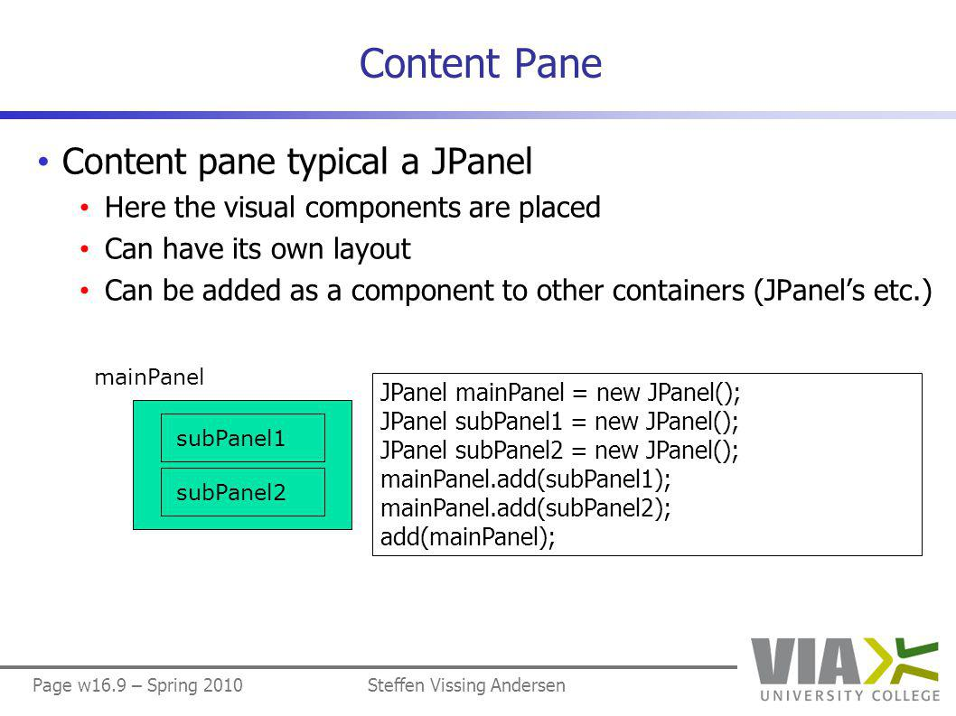 Page w16.50 – Spring 2010Steffen Vissing Andersen ButtonPanel (3/4) public JButton getButton(String text) { for (int i = 0; i < button.length; i++) if (button[i].getText().equals(text)) return button[i]; return new JButton( No such button ); }