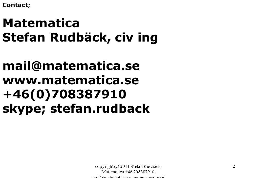 copyright (c) 2011 Stefan Rudbäck, Matematica,+46 708387910, mail@matematica.se, matematica.se sid 2 Contact; Matematica Stefan Rudbäck, civ ing mail@matematica.se www.matematica.se +46(0)708387910 skype; stefan.rudback