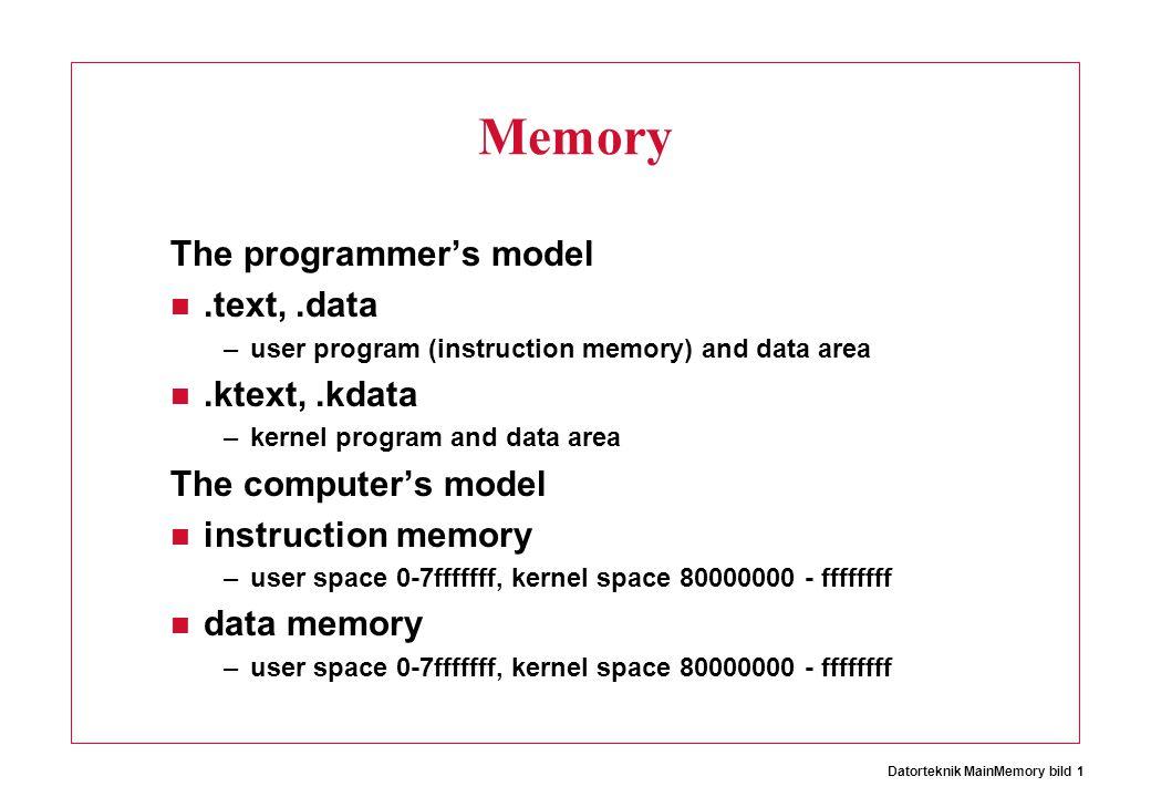 Datorteknik MainMemory bild 1 Memory The programmer's model.text,.data –user program (instruction memory) and data area.ktext,.kdata –kernel program and data area The computer's model instruction memory –user space 0-7fffffff, kernel space 80000000 - ffffffff data memory –user space 0-7fffffff, kernel space 80000000 - ffffffff