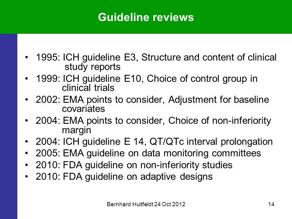 Bernhard Huitfeldt 24 Oct 201214 Guideline reviews 1995: ICH guideline E3, Structure and content of clinical study reports 1999: ICH guideline E10, Choice of control group in clinical trials 2002: EMA points to consider, Adjustment for baseline covariates 2004: EMA points to consider, Choice of non-inferiority margin 2004: ICH guideline E 14, QT/QTc interval prolongation 2005: EMA guideline on data monitoring committees 2010: FDA guideline on non-inferiority studies 2010: FDA guideline on adaptive designs