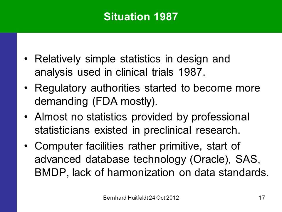 Bernhard Huitfeldt 24 Oct 201217 Situation 1987 Relatively simple statistics in design and analysis used in clinical trials 1987. Regulatory authoriti