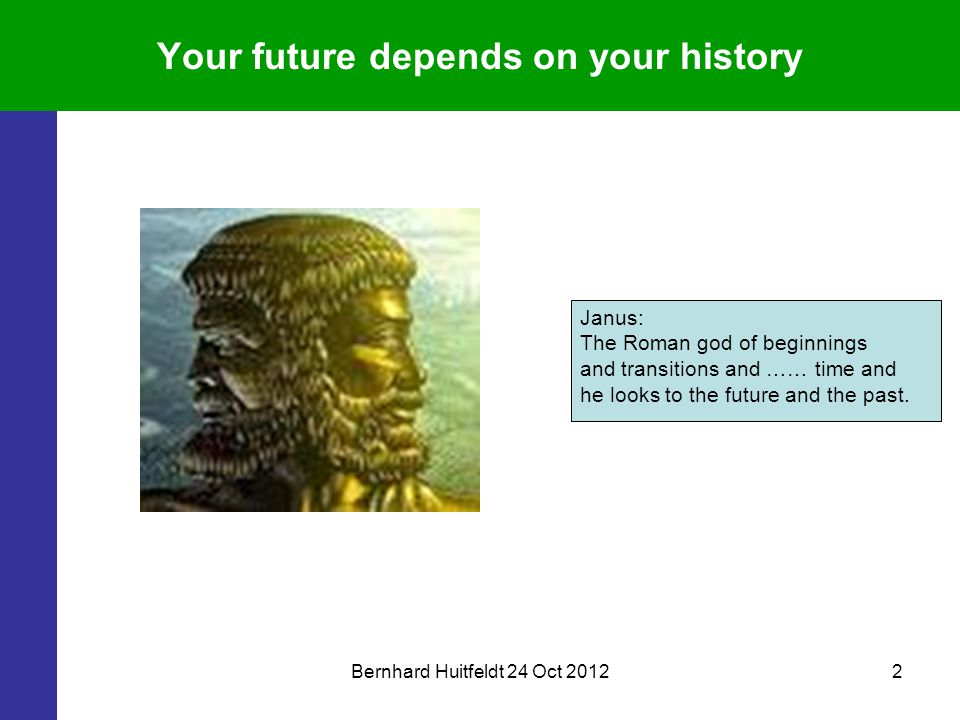 Bernhard Huitfeldt 24 Oct 20122 Your future depends on your history Janus: The Roman god of beginnings and transitions and …… time and he looks to the future and the past.