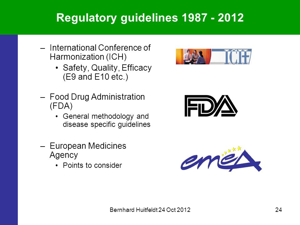 Bernhard Huitfeldt 24 Oct 201224 Regulatory guidelines 1987 - 2012 –International Conference of Harmonization (ICH) Safety, Quality, Efficacy (E9 and E10 etc.) –Food Drug Administration (FDA) General methodology and disease specific guidelines –European Medicines Agency Points to consider