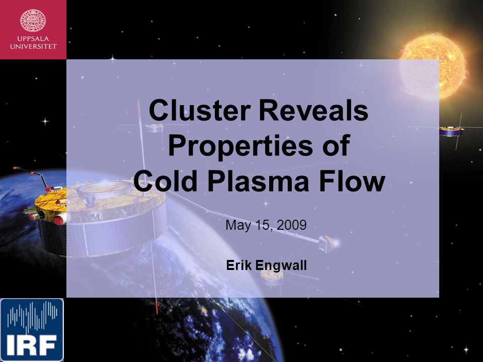 Cluster Reveals Properties of Cold Plasma Flow May 15, 2009 Erik Engwall