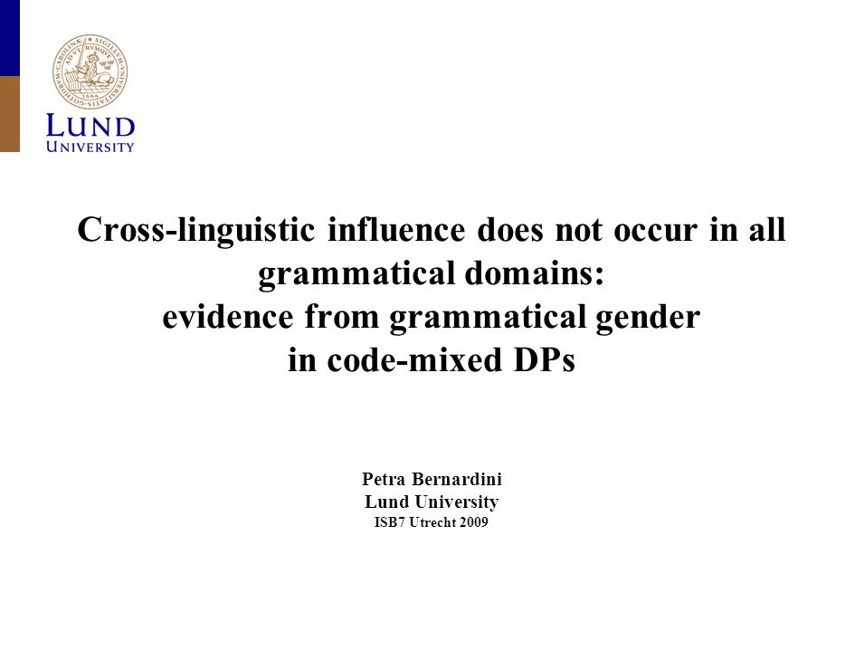 Cross-linguistic influence does not occur in all grammatical domains: evidence from grammatical gender in code-mixed DPs Petra Bernardini Lund University ISB7 Utrecht 2009