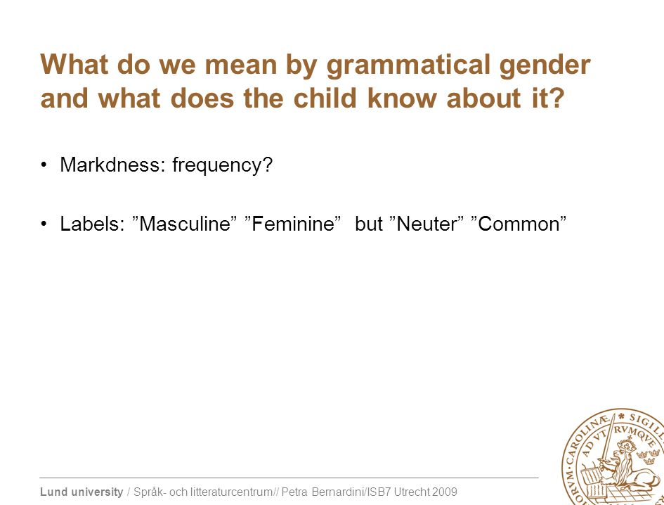 Lund university / Språk- och litteraturcentrum// Petra Bernardini/ISB7 Utrecht 2009 What do we mean by grammatical gender and what does the child know about it.