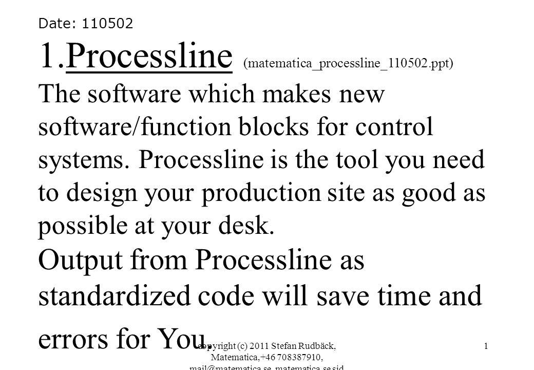 copyright (c) 2011 Stefan Rudbäck, Matematica,+46 708387910, mail@matematica.se, matematica.se sid 1 Date: 110502 1.Processline (matematica_processline_110502.ppt) The software which makes new software/function blocks for control systems.