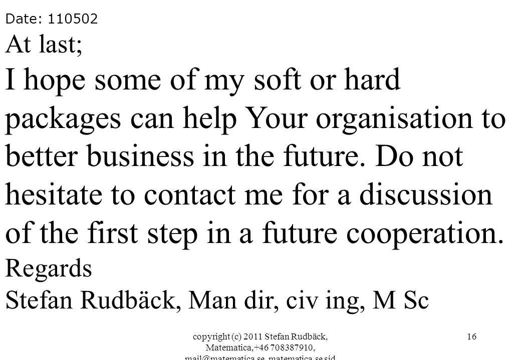copyright (c) 2011 Stefan Rudbäck, Matematica,+46 708387910, mail@matematica.se, matematica.se sid 16 Date: 110502 At last; I hope some of my soft or hard packages can help Your organisation to better business in the future.