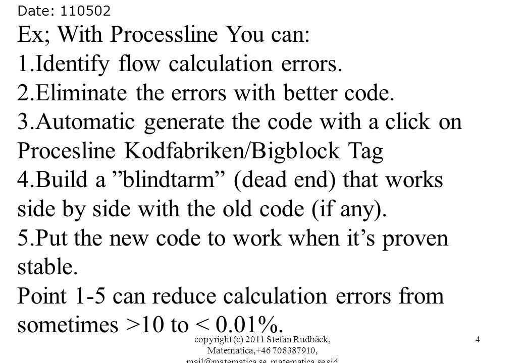 copyright (c) 2011 Stefan Rudbäck, Matematica,+46 708387910, mail@matematica.se, matematica.se sid 4 Date: 110502 Ex; With Processline You can: 1.Identify flow calculation errors.