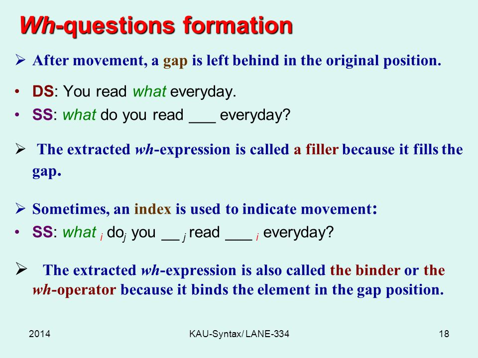 Wh-questions formation Wh-questions formation  After movement, a gap is left behind in the original position. DS: You read what everyday. SS: what do