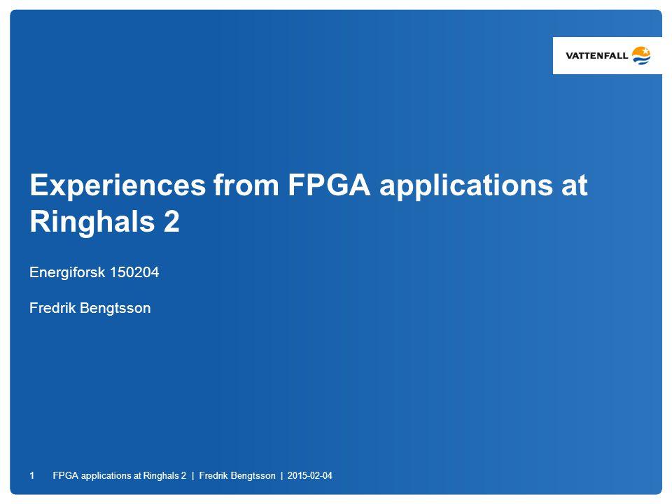 Experiences from FPGA applications at Ringhals 2 Energiforsk 150204 Fredrik Bengtsson FPGA applications at Ringhals 2 | Fredrik Bengtsson | 2015-02-04