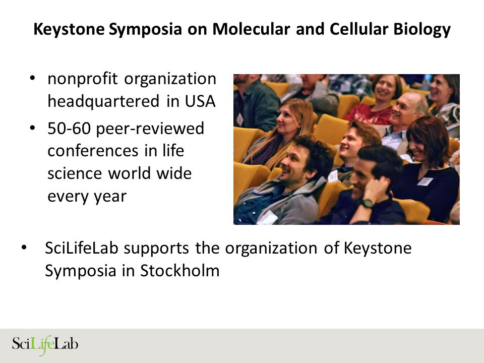 Keystone Symposia on Molecular and Cellular Biology nonprofit organization headquartered in USA 50-60 peer-reviewed conferences in life science world wide every year SciLifeLab supports the organization of Keystone Symposia in Stockholm