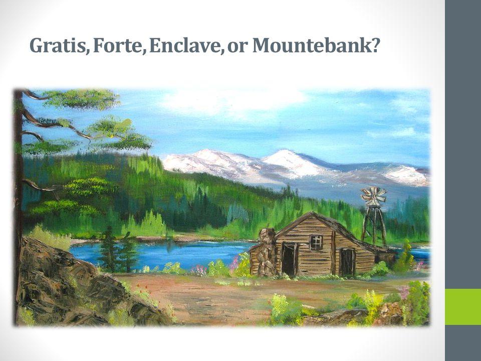 Gratis, Forte, Enclave, or Mountebank