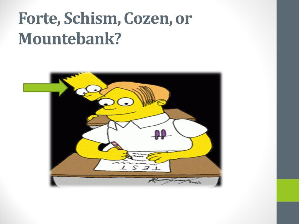 Forte, Schism, Cozen, or Mountebank