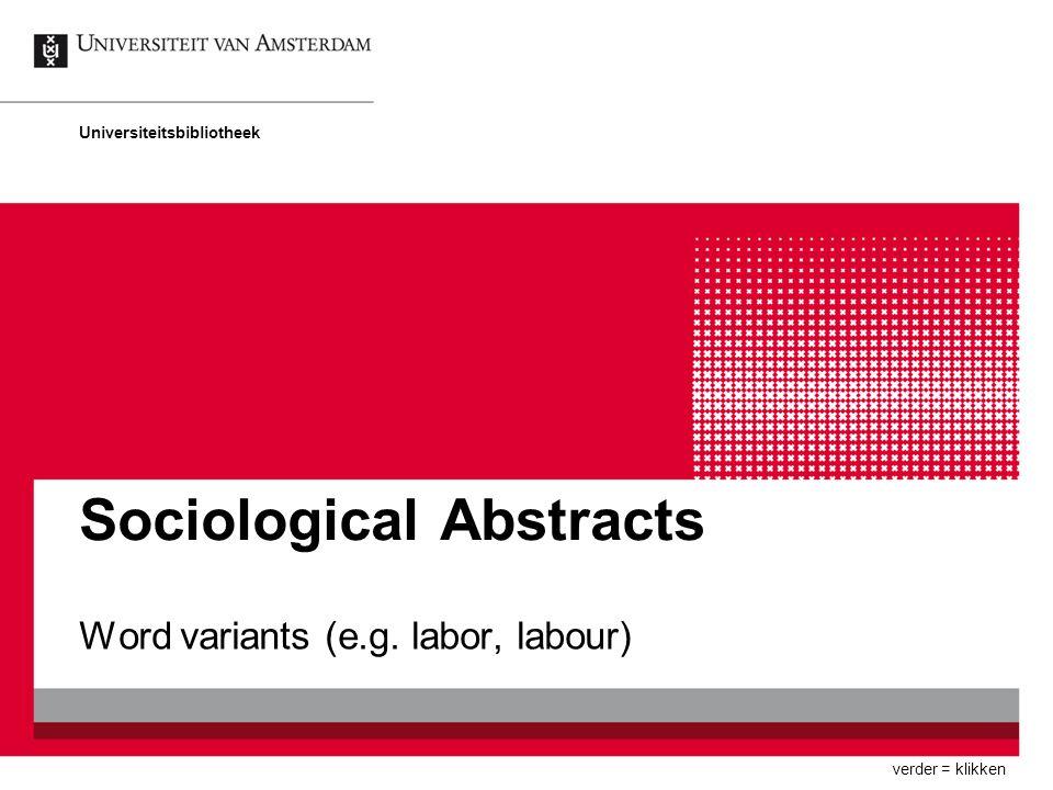 Sociological Abstracts Word variants (e.g. labor, labour) Universiteitsbibliotheek verder = klikken