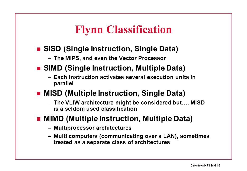 Datorteknik F1 bild 16 Flynn Classification SISD (Single Instruction, Single Data) –The MIPS, and even the Vector Processor SIMD (Single Instruction,
