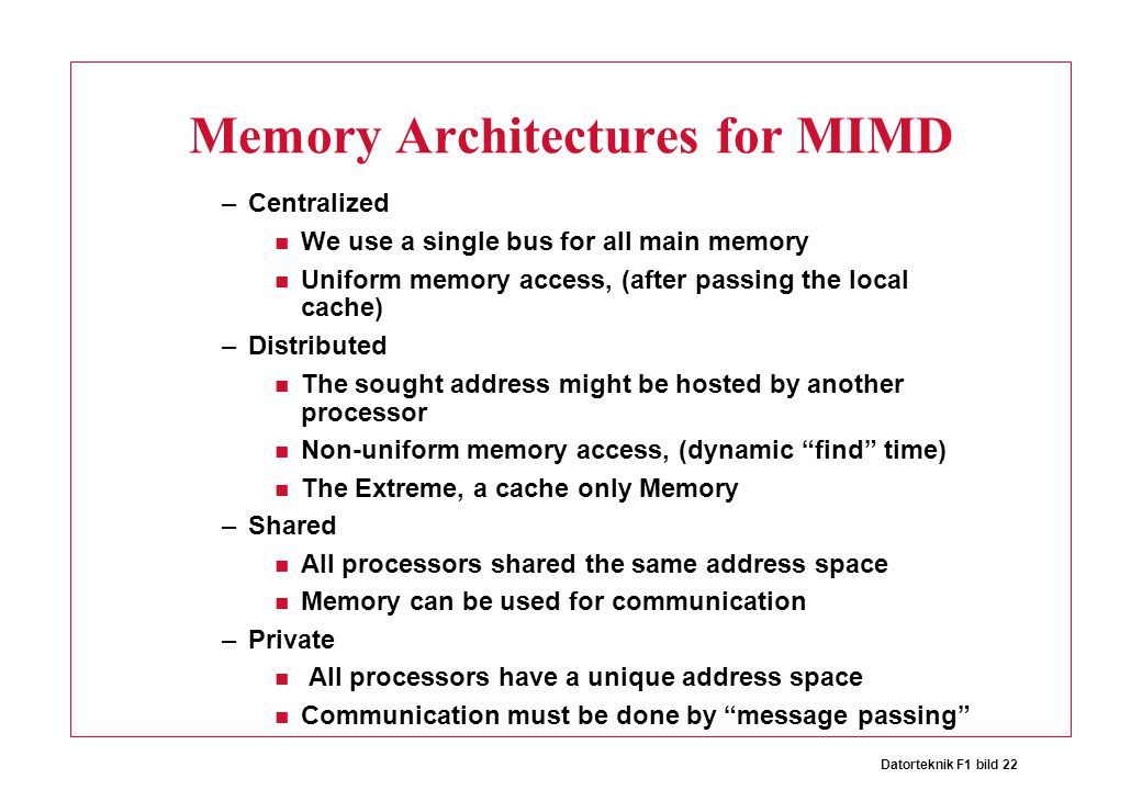 Datorteknik F1 bild 22 Memory Architectures for MIMD –Centralized We use a single bus for all main memory Uniform memory access, (after passing the lo