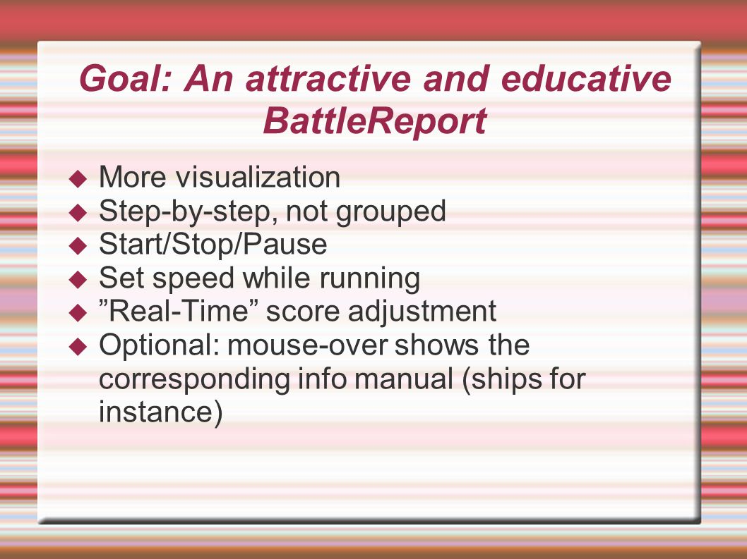 Goal: An attractive and educative BattleReport  More visualization  Step-by-step, not grouped  Start/Stop/Pause  Set speed while running  Real-Time score adjustment  Optional: mouse-over shows the corresponding info manual (ships for instance)