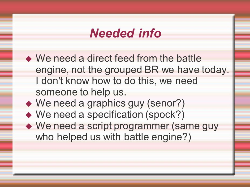Needed info  We need a direct feed from the battle engine, not the grouped BR we have today. I don't know how to do this, we need someone to help us.