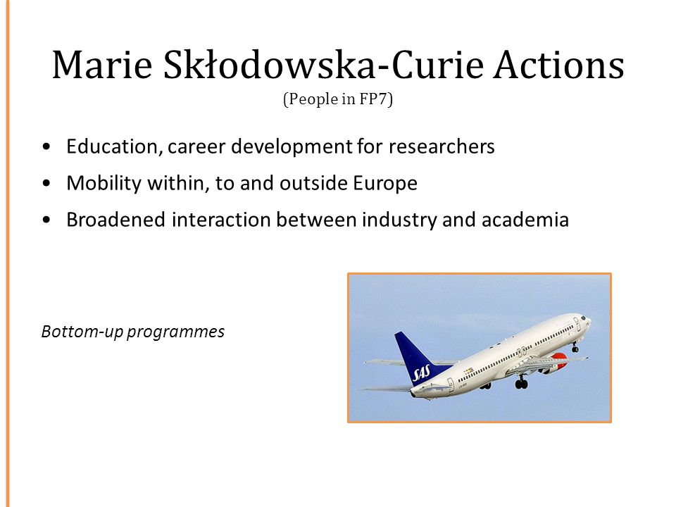 Marie Skłodowska-Curie Actions (People in FP7) Education, career development for researchers Mobility within, to and outside Europe Broadened interact