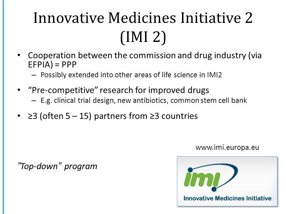 Innovative Medicines Initiative 2 (IMI 2) Cooperation between the commission and drug industry (via EFPIA) = PPP – Possibly extended into other areas