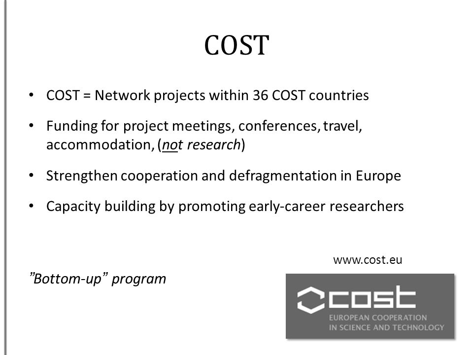 COST COST = Network projects within 36 COST countries Funding for project meetings, conferences, travel, accommodation, (not research) Strengthen coop