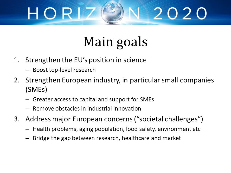 Main goals 1.Strengthen the EU's position in science – Boost top-level research 2.Strengthen European industry, in particular small companies (SMEs) –