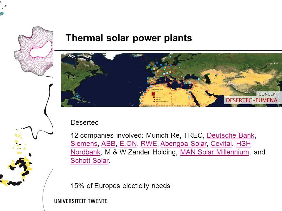 Thermal solar power plants Desertec 12 companies involved: Munich Re, TREC, Deutsche Bank, Siemens, ABB, E.ON, RWE, Abengoa Solar, Cevital, HSH Nordbank, M & W Zander Holding, MAN Solar Millennium, and Schott Solar.Deutsche Bank SiemensABBE.ONRWEAbengoa SolarCevitalHSH NordbankMAN Solar Millennium Schott Solar 15% of Europes electicity needs