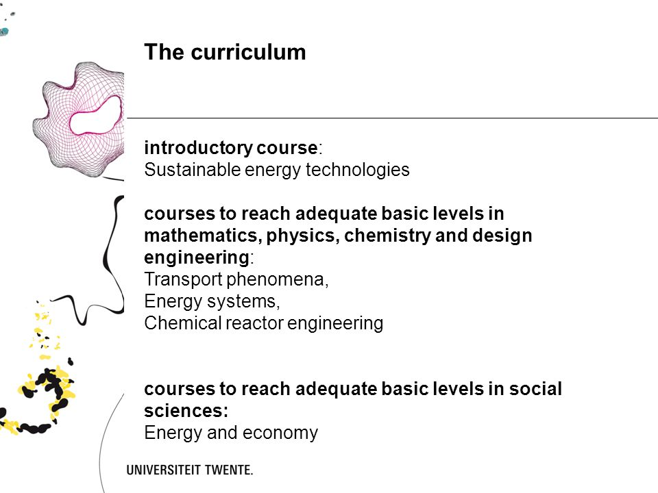 introductory course: Sustainable energy technologies courses to reach adequate basic levels in mathematics, physics, chemistry and design engineering: Transport phenomena, Energy systems, Chemical reactor engineering courses to reach adequate basic levels in social sciences: Energy and economy The curriculum