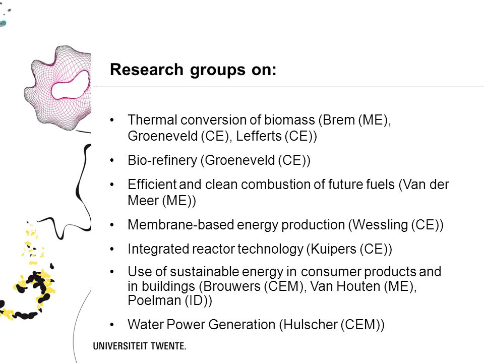 Research groups on: Thermal conversion of biomass (Brem (ME), Groeneveld (CE), Lefferts (CE)) Bio-refinery (Groeneveld (CE)) Efficient and clean combustion of future fuels (Van der Meer (ME)) Membrane-based energy production (Wessling (CE)) Integrated reactor technology (Kuipers (CE)) Use of sustainable energy in consumer products and in buildings (Brouwers (CEM), Van Houten (ME), Poelman (ID)) Water Power Generation (Hulscher (CEM))