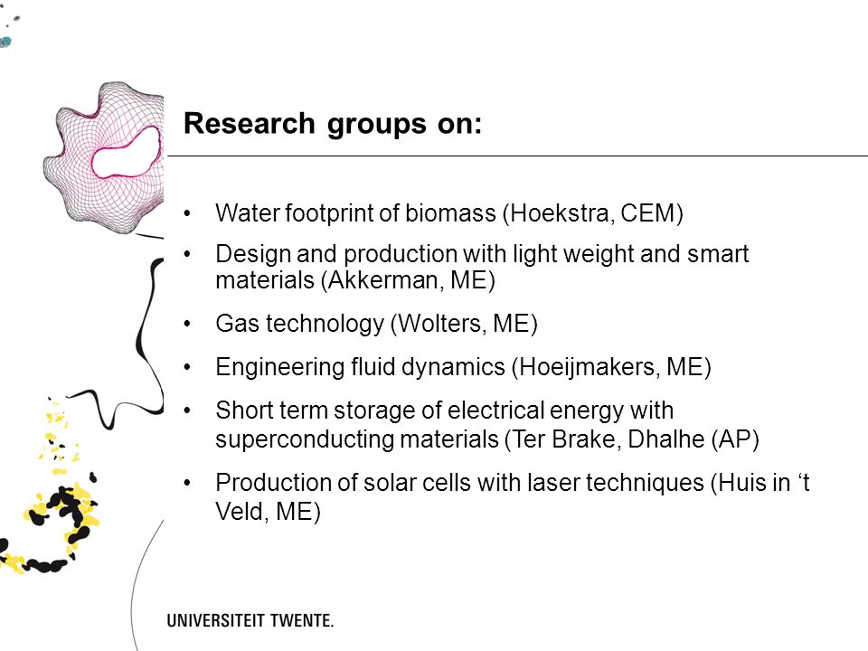 Research groups on: Water footprint of biomass (Hoekstra, CEM) Design and production with light weight and smart materials (Akkerman, ME) Gas technology (Wolters, ME) Engineering fluid dynamics (Hoeijmakers, ME) Short term storage of electrical energy with superconducting materials (Ter Brake, Dhalhe (AP) Production of solar cells with laser techniques (Huis in 't Veld, ME)
