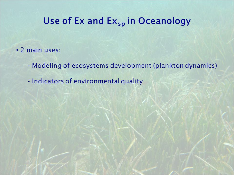Use of Ex and Ex sp in Oceanology 2 main uses: - Modeling of ecosystems development (plankton dynamics) - Indicators of environmental quality