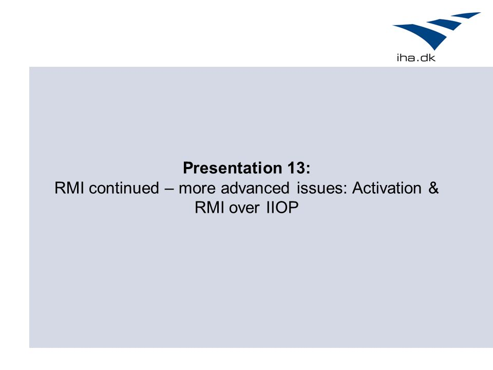 Presentation 13: RMI continued – more advanced issues: Activation & RMI over IIOP
