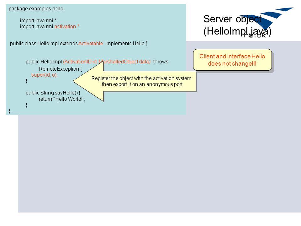 package examples.hello; import java.rmi.*; import java.rmi.activation.*; public class HelloImpl extends Activatable implements Hello { public HelloImp